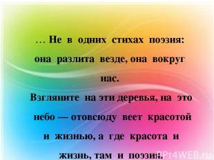 … Не в одних стихах поэзия: она разлита везде, она вокруг нас. Взгляните на эти