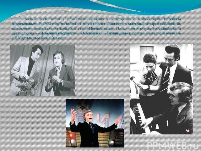 Больше всего песен у Дементьева написано в соавторстве с композитором Евгением Мартыновым. В 1974 году написана их первая песня «Баллада о матери», которая победила на всесоюзном телевизионном конкурсе, став «Песней года». Позже этого титула удостаи…