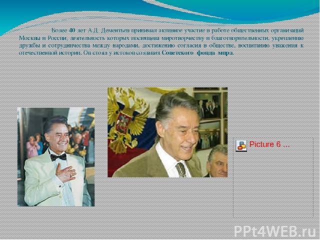 Более 40 лет А.Д. Дементьев принимал активное участие в работе общественных организаций Москвы и России, деятельность которых посвящена миротворчеству и благотворительности, укреплению дружбы и сотрудничества между народами, достижению согласия в об…