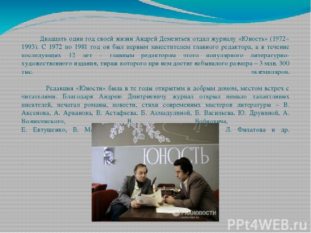 Двадцать один год своей жизни Андрей Дементьев отдал журналу «Юность» (1972–1993). С 1972 по 1981 год он был первым заместителем главного редактора, а в течение последующих 12 лет – главным редактором этого популярного литературно-художественного из…