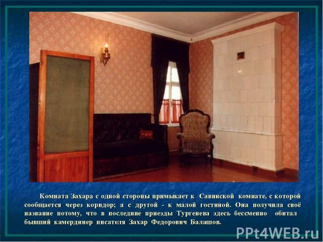 Комната Захара с одной стороны примыкает к Савинской комнате, с которой сообщается через коридор; а с другой - к малой гостиной. Она получила своё название потому, что в последние приезды Тургенева здесь бессменно обитал бывший камердинер писателя З…