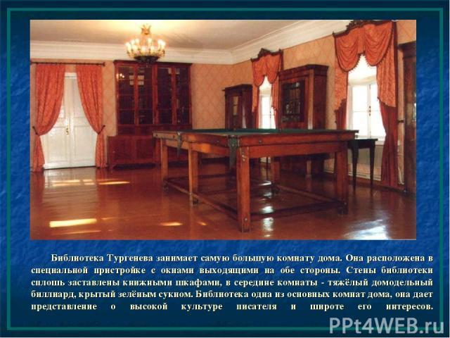 Библиотека Тургенева занимает самую большую комнату дома. Она расположена в специальной пристройке с окнами выходящими на обе стороны. Стены библиотеки сплошь заставлены книжными шкафами, в середине комнаты - тяжёлый домодельный биллиард, крытый зел…