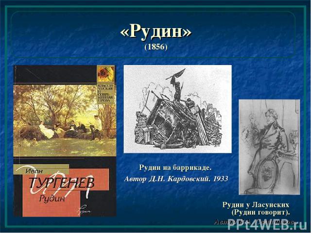 «Рудин» (1856) Рудин на баррикаде. Автор Д.Н. Кардовский. 1933 Рудин у Ласунских (Рудин говорит). Автор В.А. Свешников.