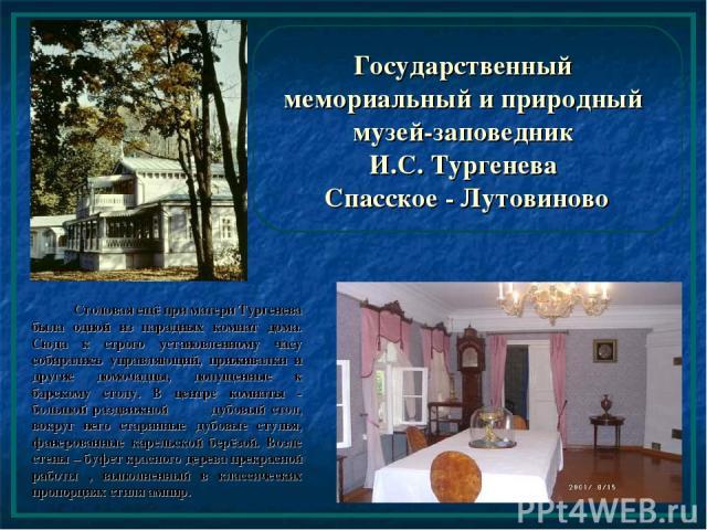 Государственный мемориальный и природный музей-заповедник И.С. Тургенева Спасское - Лутовиново Столовая ещё при матери Тургенева была одной из парадных комнат дома. Сюда к строго установленному часу собирались управляющий, приживалки и другие домоча…
