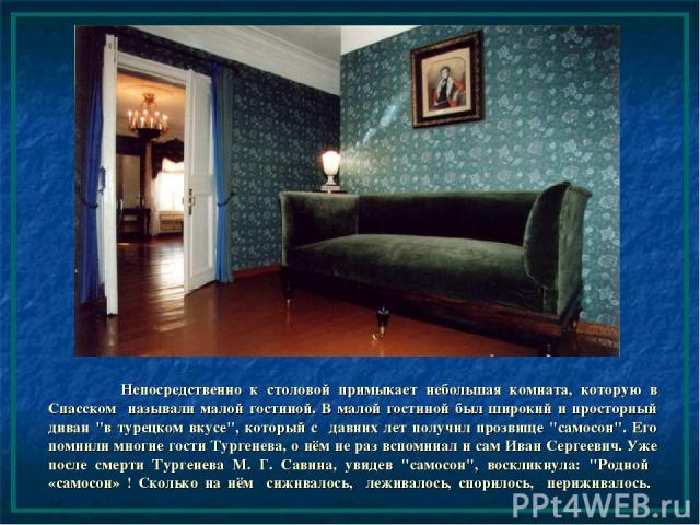 Непосредственно к столовой примыкает небольшая комната, которую в Спасском называли малой гостиной. В малой гостиной был широкий и просторный диван