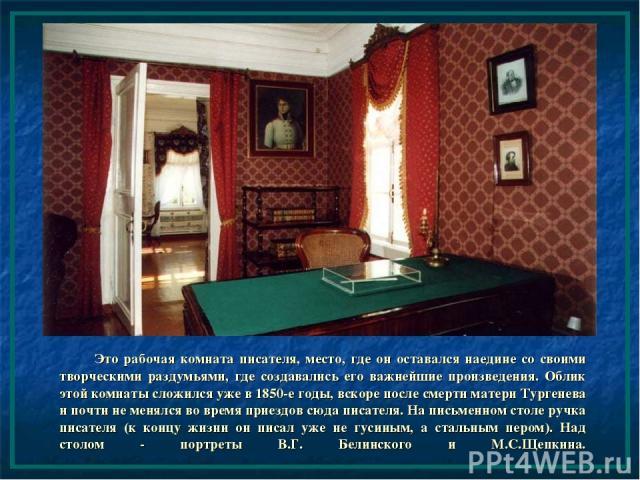 Это рабочая комната писателя, место, где он оставался наедине со своими творческими раздумьями, где создавались его важнейшие произведения. Облик этой комнаты сложился уже в 1850-е годы, вскоре после смерти матери Тургенева и почти не менялся во вре…