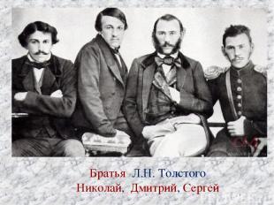 Братья Л.Н. Толстого Николай, Дмитрий, Сергей Братья Л.Н. Толстого Николай, Дмит