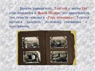 Бросив университет, Толстой с весны1847 годапоселился в Ясной Поляне; его деят