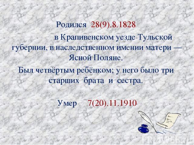 Родился 28(9).8.1828 вКрапивенском уездеТульской губернии, в наследственном имении матери— Ясной Поляне. Был четвёртым ребёнком; у него было три старших брата и сестра. Умер 7(20).11.1910