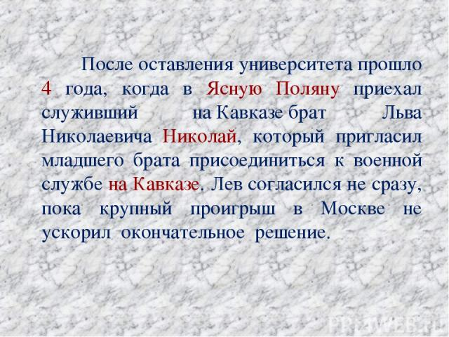 После оставления университета прошло 4 года, когда в Ясную Поляну приехал служивший наКавказебрат Льва Николаевича Николай, который пригласил младшего брата присоединиться к военной службе на Кавказе. Лев согласился не сразу, пока крупный проигрыш…