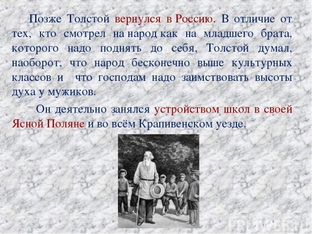 Позже Толстой вернулся вРоссию. В отличие от тех, кто смотрел нанародкак на младшего брата, которого надо поднять до себя, Толстой думал, наоборот, что народ бесконечно выше культурных классов и что господам надо заимствовать высоты духа у мужико…