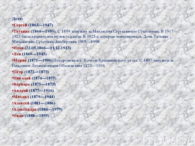 Дети: Сергей (1863—1947) Татьяна (1864—1950). С 1899 замужем за Михаилом Сергеевичем Сухотиным. В 1917—1923 была хранителем музея-усадьбы. В 1925 с дочерью эмигрировала. Дочь Татьяна Михайловна Сухотина-Альбертини 1905—1996 Илья (22.05.1866—11.12.19…