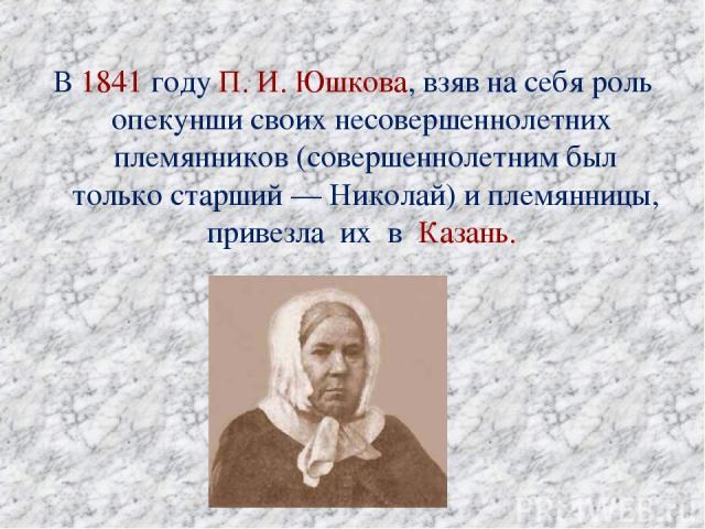В 1841 году П.И.Юшкова, взяв на себя роль опекунши своих несовершеннолетних племянников (совершеннолетним был только старший— Николай) и племянницы, привезла их в Казань.