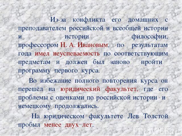 Из-за конфликта его домашних с преподавателем российской и всеобщей истории и истории философии, профессоромН.А.Ивановым, по результатам года имел неуспеваемость по соответствующим предметам и должен был заново пройти программу первого курса. Во …