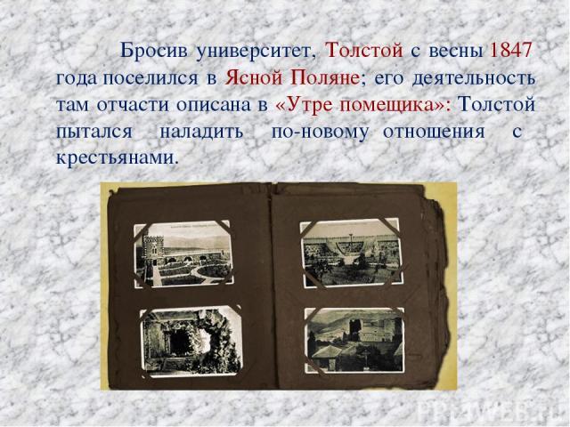 Бросив университет, Толстой с весны1847 годапоселился в Ясной Поляне; его деятельность там отчасти описана в «Утре помещика»: Толстой пытался наладить по-новому отношения с крестьянами.