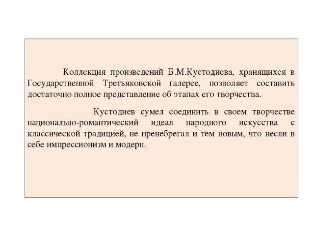 Коллекция произведений Б.М.Кустодиева, хранящихся в Государственной Третьяковской галерее, позволяет составить достаточно полное представление об этапах его творчества. Кустодиев сумел соединить в своем творчестве национально-романтический идеал нар…