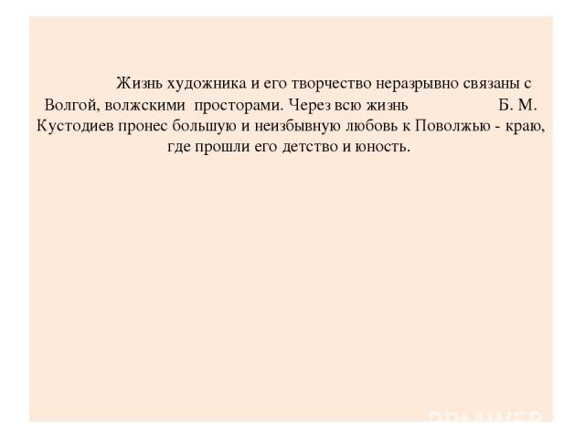 Жизнь художника и его творчество неразрывно связаны с Волгой, волжскими просторами. Через всю жизнь Б. М. Кустодиев пронес большую и неизбывную любовь к Поволжью - краю, где прошли его детство и юность.