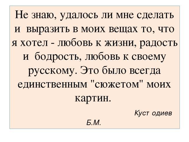 Не знаю, удалось ли мне сделать и выразить в моих вещах то, что я хотел - любовь к жизни, радость и бодрость, любовь к своему русскому. Это было всегда единственным