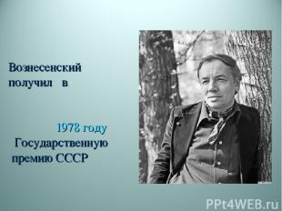 Вознесенский получил в 1978году Государственную премию СССР