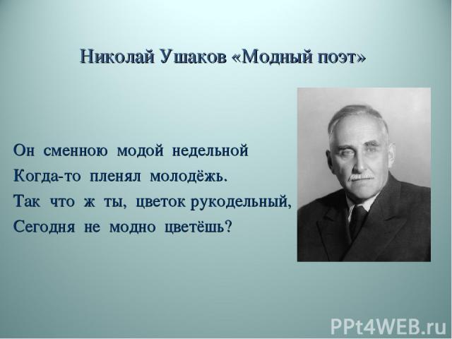 Николай Ушаков «Модный поэт» Он сменною модой недельной Когда-то пленял молодёжь. Так что ж ты, цветок рукодельный, Сегодня не модно цветёшь?