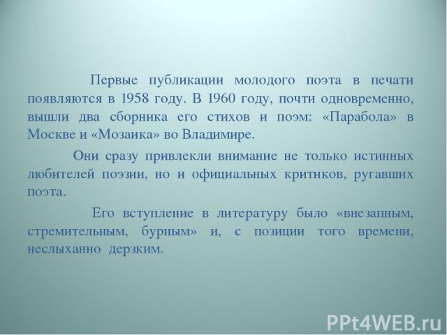 Первые публикации молодого поэта в печати появляются в 1958 году. В 1960 году, почти одновременно, вышли два сборника его стихов и поэм: «Парабола» в Москве и «Мозаика» во Владимире. Они сразу привлекли внимание не только истинных любителей поэзии, …