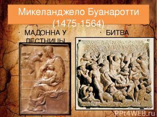Микеланджело Буанаротти (1475-1564) МАДОННА У ЛЕСТНИЦЫ БИТВА КЕНТАВРОВ