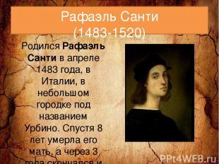 Рафаэль Санти (1483-1520) РодилсяРафаэль Сантив апреле 1483 года, в Италии, в