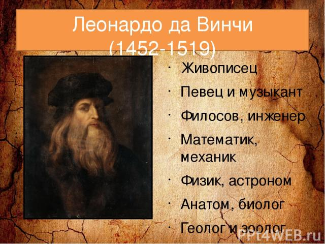 Леонардо да Винчи (1452-1519) Живописец Певец и музыкант Филосов, инженер Математик, механик Физик, астроном Анатом, биолог Геолог и зоолог