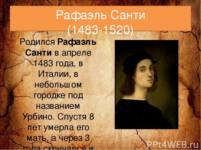 Рафаэль Санти (1483-1520) РодилсяРафаэль Сантив апреле 1483 года, в Италии, в небольшом городке под названием Урбино. Спустя 8 лет умерла его мать, а через 3 года скончался и отец, потому Рафаэль остался круглой сиротой. Уже к этому времени многие…