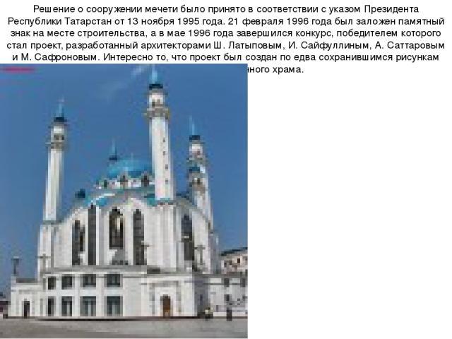 Решение о сооружении мечети было принято в соответствии с указом Президента Республики Татарстан от 13 ноября 1995 года. 21 февраля 1996 года был заложен памятный знак на месте строительства, а в мае 1996 года завершился конкурс, победителем которог…