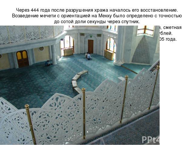 Через 444 года после разрушения храма началось его восстановление. Возведение мечети с ориентацией на Мекку было определено с точностью до сотой доли секунды через спутник. Создание мечети, в основном, велось на пожертвования граждан, сметная стоимо…