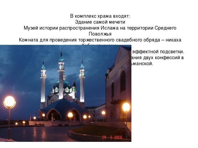 В комплекс храма входят: Здание самой мечети Музей истории распространения Ислама на территории Среднего Поволжья Комната для проведения торжественного свадебного обряда – никаха Кабинет имама. В ночное время комплекс освещается с помощью эффектной …