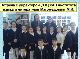 Встреча с директором ДНЦ РАН института языка и литературы Магомедовым М.И.