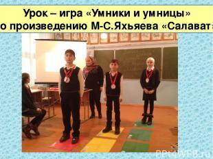 Урок – игра «Умники и умницы» по произведению М-С.Яхьяева «Салават»