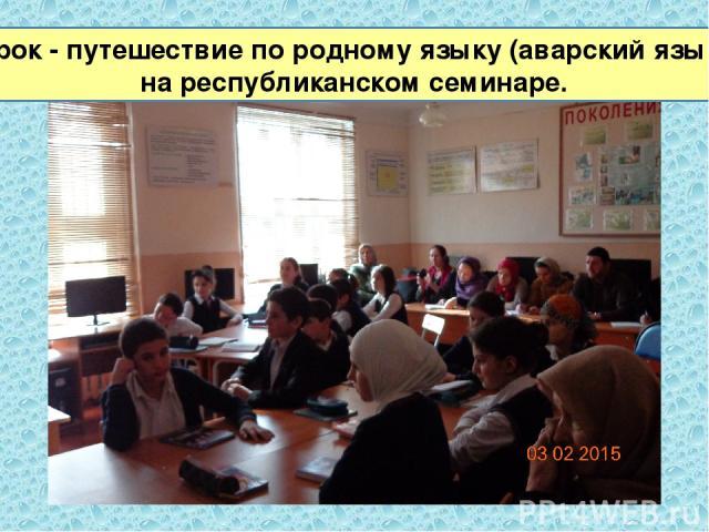 Урок - путешествие по родному языку (аварский язык) на республиканском семинаре.