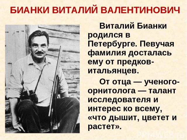 Виталий Бианки родился в Петербурге. Певучая фамилия досталась ему от предков-итальянцев. От отца — ученого-орнитолога — талант исследователя и интерес ко всему, «что дышит, цветет и растет». БИАНКИ ВИТАЛИЙ ВАЛЕНТИНОВИЧ
