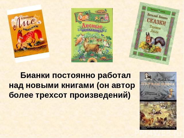 Бианки постоянно работал над новыми книгами (он автор более трехсот произведений)