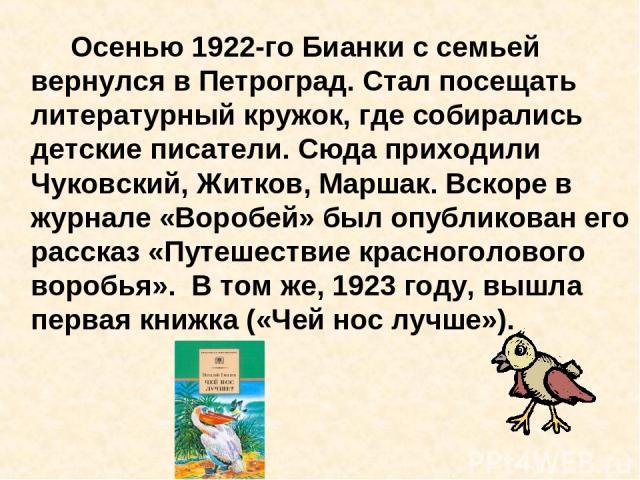 Осенью 1922-го Бианки с семьей вернулся в Петроград. Стал посещать литературный кружок, где собирались детские писатели. Сюда приходили Чуковский, Житков, Маршак. Вскоре в журнале «Воробей» был опубликован его рассказ «Путешествие красноголового вор…