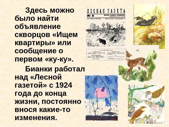 Здесь можно было найти объявление скворцов «Ищем квартиры» или сообщение о первом «ку-ку». Бианки работал над «Лесной газетой» с 1924 года до конца жизни, постоянно внося какие-то изменения.