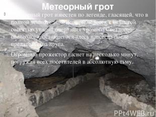 Метеорный грот Метеорный грот известен по легенде, гласящей, что в полной темнот