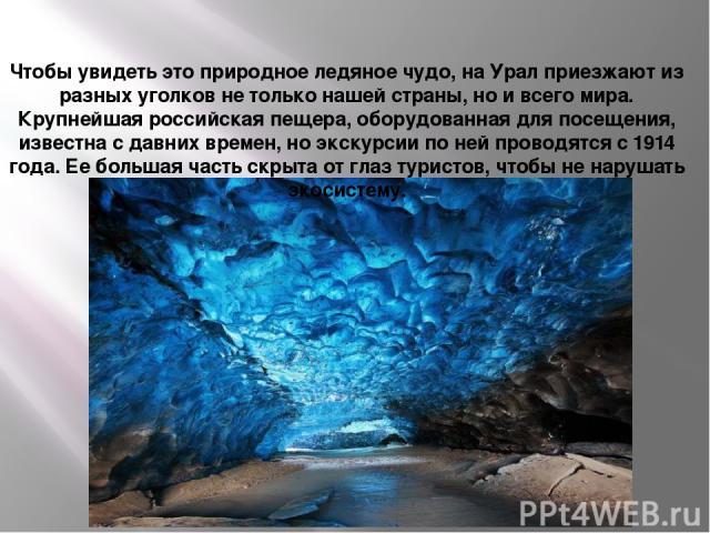 Кунгурская пещера Чтобы увидеть это природное ледяное чудо, на Урал приезжают из разных уголков не только нашей страны, но и всего мира. Крупнейшая российская пещера, оборудованная для посещения, известна с давних времен, но экскурсии по ней проводя…