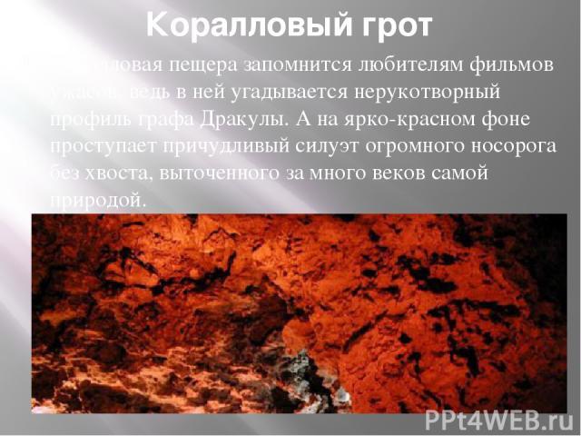 Коралловый грот Коралловая пещера запомнится любителям фильмов ужасов, ведь в ней угадывается нерукотворный профиль графа Дракулы. А на ярко-красном фоне проступает причудливый силуэт огромного носорога без хвоста, выточенного за много веков самой п…