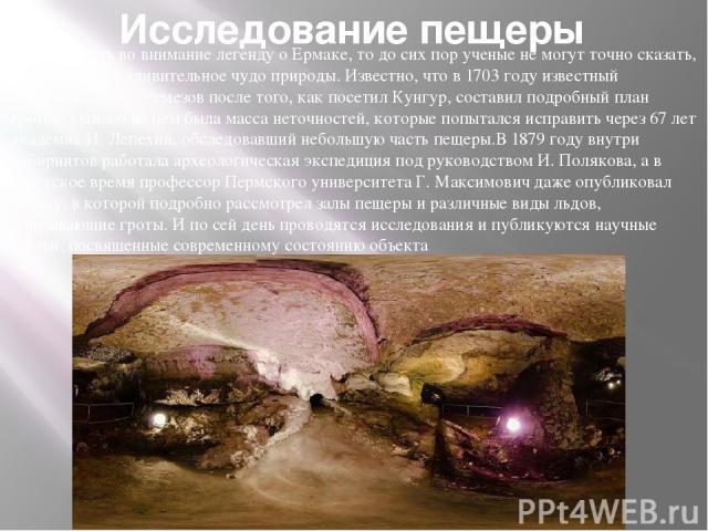 Исследование пещеры Если не брать во внимание легенду о Ермаке, то до сих пор ученые не могут точно сказать, кто же открыл удивительное чудо природы. Известно, что в 1703 году известный исследователь С. Ремезов после того, как посетил Кунгур, состав…