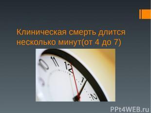Клиническая смерть длится несколько минут(от 4 до 7)