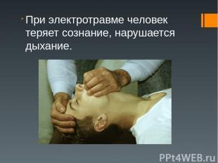 При электротравме человек теряет сознание, нарушается дыхание.