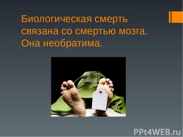 Биологическая смерть связана со смертью мозга. Она необратима.