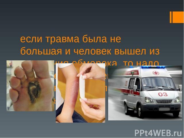 если травма была не большая и человек вышел из состояния обморока, то надо осмотреть пораженные места, наложить повязку и вызвать скорую.