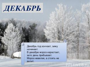 ДЕКАБРЬ Декабрь год кончает, зиму начинает. В декабре мороз нарастает, зато день
