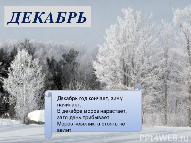 ДЕКАБРЬ Декабрь год кончает, зиму начинает. В декабре мороз нарастает, зато день прибывает. Мороз невелик, а стоять не велит.