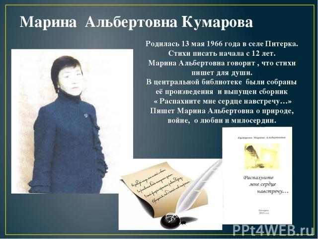 Марина Альбертовна Кумарова Родилась 13 мая 1966 года в селе Питерка. Стихи писать начала с 12 лет. Марина Альбертовна говорит , что стихи пишет для души. В центральной библиотеке были собраны её произведения и выпущен сборник « Распахните мне сердц…